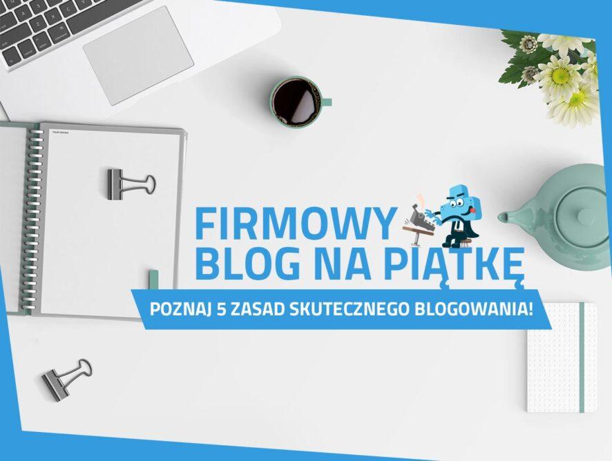 Firmowy blog napiątkę - poznaj 5 zasad skutecznego blogowania!