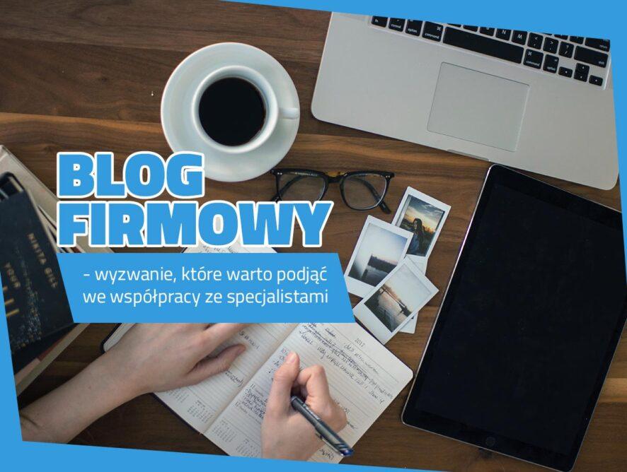 Blog firmowy – wyzwanie, które warto podjąć wewspółpracy zespecjalistami